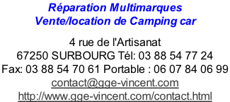 Réparation Multimarques  Vente/location de Camping car   4 rue de l'Artisanat  67250 SURBOURG Tél: 03 88 54 77 24  Fax: 03 88 54 70 61 Portable : 06 07 84 06 99  contact@gge-vincent.com  http://www.gge-vincent.com/contact.html